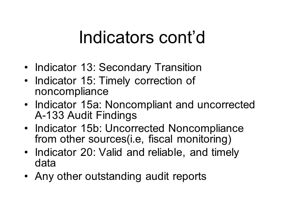 Indicators cont'd Indicator 13: Secondary Transition Indicator 15: Timely correction of noncompliance Indicator 15a: Noncompliant and uncorrected A-133 Audit Findings Indicator 15b: Uncorrected Noncompliance from other sources(i.e, fiscal monitoring) Indicator 20: Valid and reliable, and timely data Any other outstanding audit reports