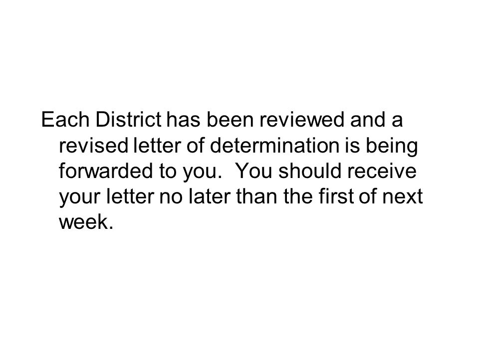 Each District has been reviewed and a revised letter of determination is being forwarded to you.