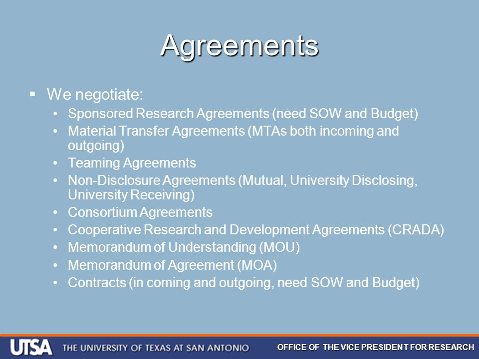 OFFICE OF THE VICE PRESIDENT FOR RESEARCH Agreements  We negotiate: Sponsored Research Agreements (need SOW and Budget) Material Transfer Agreements