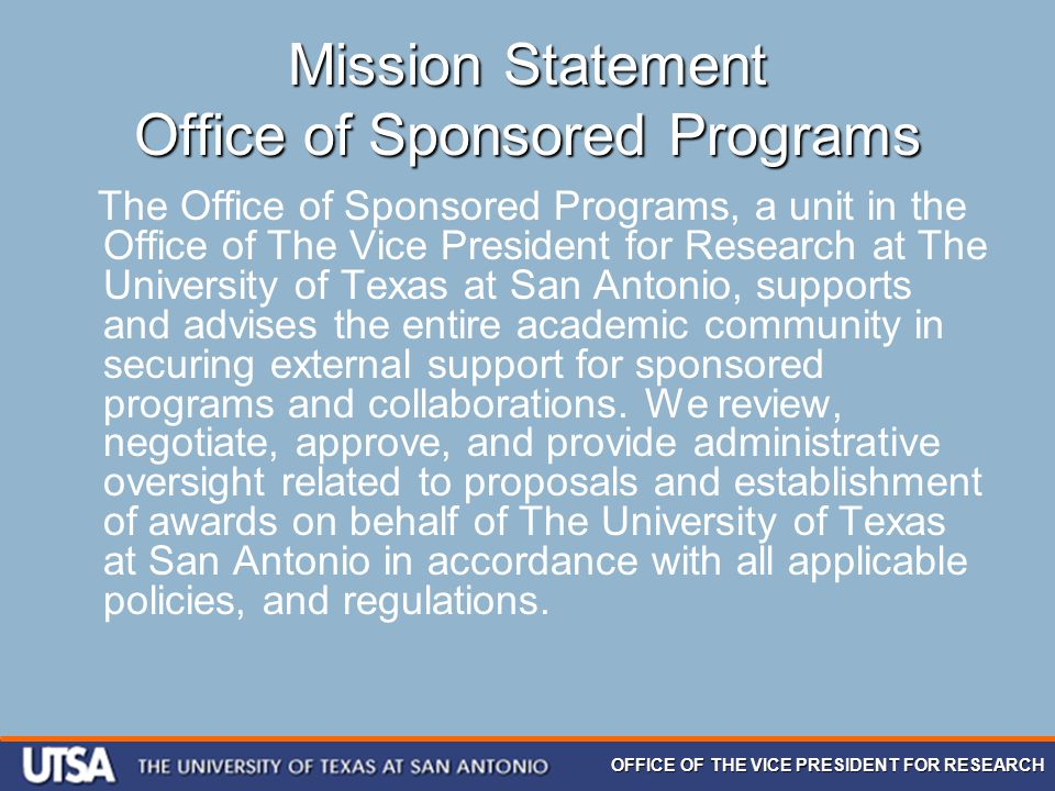 OFFICE OF THE VICE PRESIDENT FOR RESEARCH Mission Statement Office of Sponsored Programs The Office of Sponsored Programs, a unit in the Office of The Vice President for Research at The University of Texas at San Antonio, supports and advises the entire academic community in securing external support for sponsored programs and collaborations.