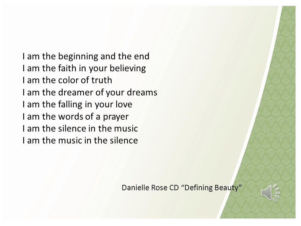 I am the beginning and the end I am the faith in your believing I am the color of truth I am the dreamer of your dreams I am the falling in your love I am the words of a prayer I am the silence in the music I am the music in the silence Danielle Rose CD Defining Beauty
