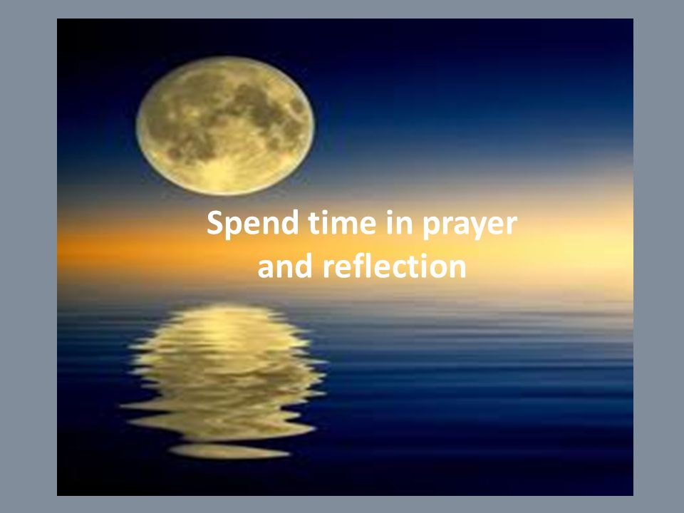 Spend time in prayer and reflection