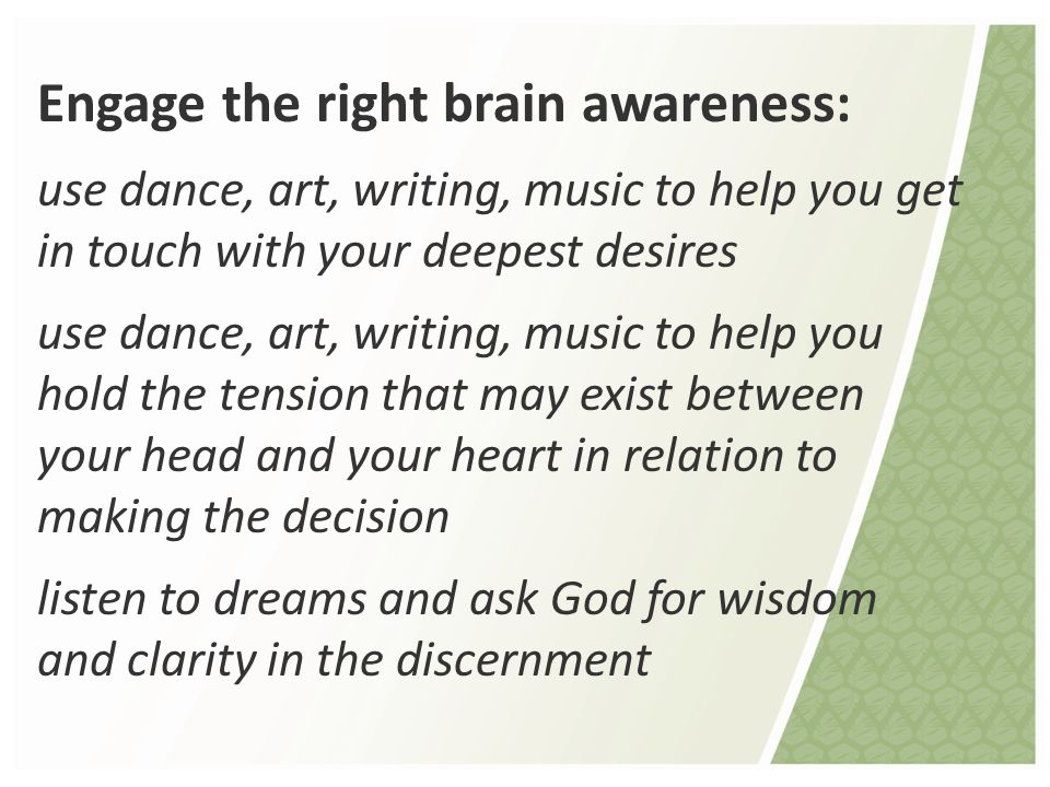 Engage the right brain awareness: use dance, art, writing, music to help you get in touch with your deepest desires use dance, art, writing, music to help you hold the tension that may exist between your head and your heart in relation to making the decision listen to dreams and ask God for wisdom and clarity in the discernment