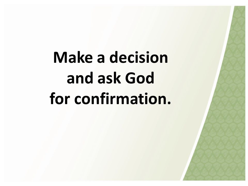 Make a decision and ask God for confirmation.
