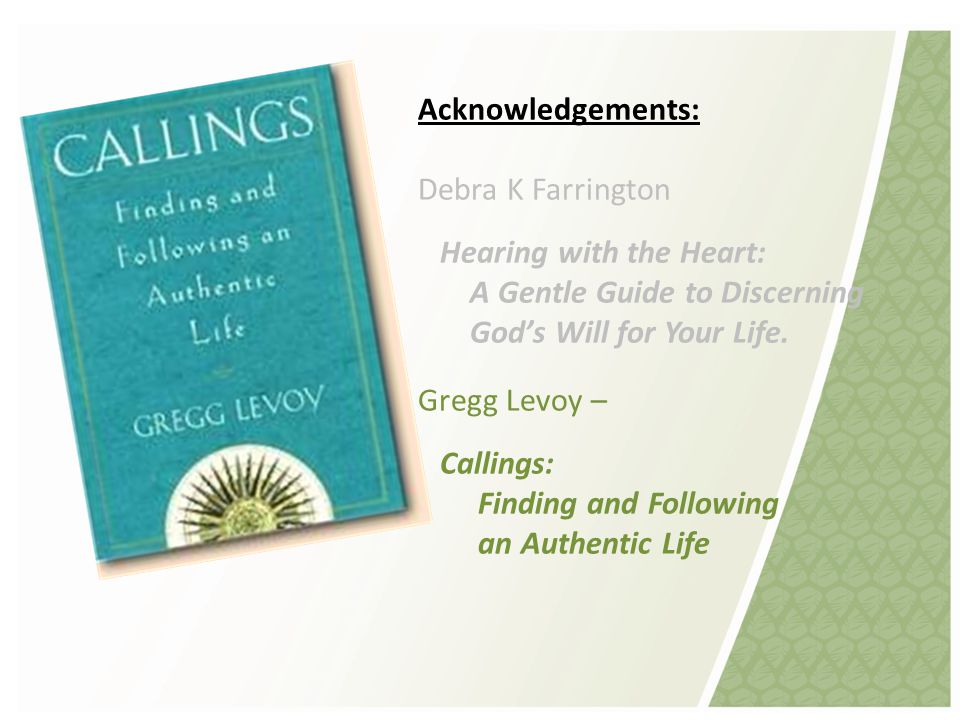 Acknowledgements: Debra K Farrington Hearing with the Heart: A Gentle Guide to Discerning God's Will for Your Life.