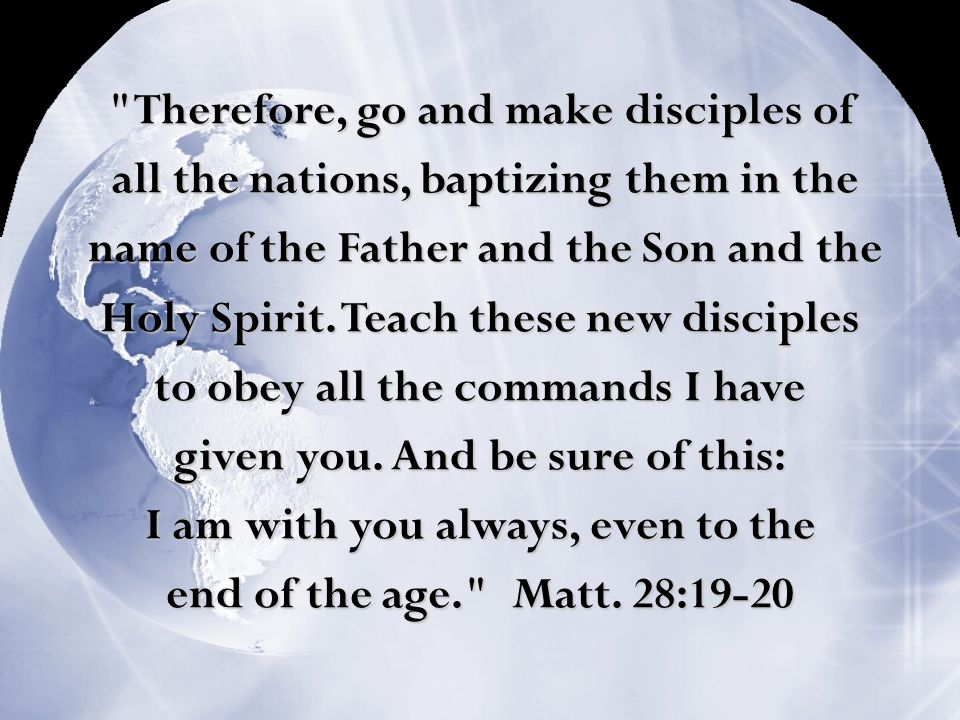 Therefore, go and make disciples of all the nations, baptizing them in the all the nations, baptizing them in the name of the Father and the Son and the name of the Father and the Son and the Holy Spirit.