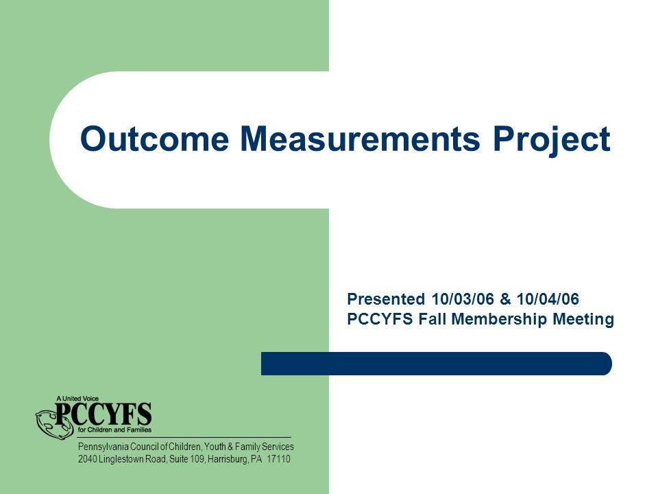 Outcome Measurements Project Presented 10/03/06 & 10/04/06 PCCYFS Fall Membership Meeting Pennsylvania Council of Children, Youth & Family Services 2040 Linglestown Road, Suite 109, Harrisburg, PA 17110