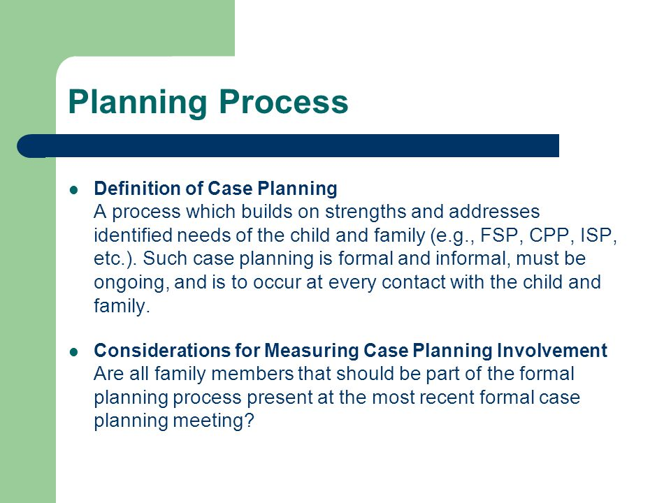 Planning Process Definition of Case Planning A process which builds on strengths and addresses identified needs of the child and family (e.g., FSP, CPP, ISP, etc.).