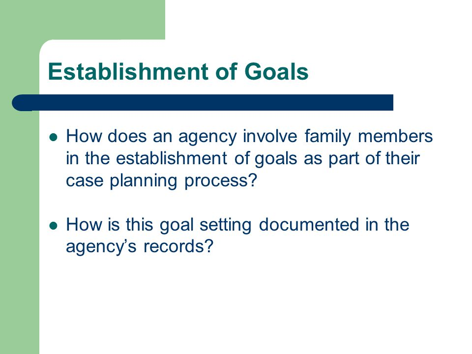 Establishment of Goals How does an agency involve family members in the establishment of goals as part of their case planning process.