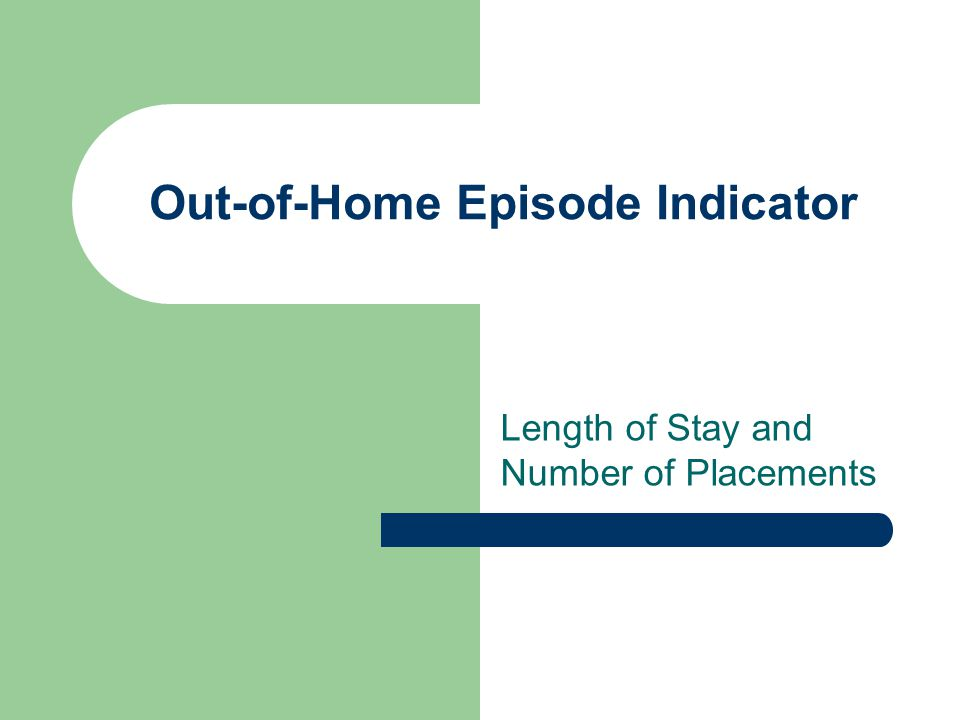 Out-of-Home Episode Indicator Length of Stay and Number of Placements