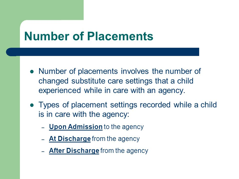 Number of Placements Number of placements involves the number of changed substitute care settings that a child experienced while in care with an agency.