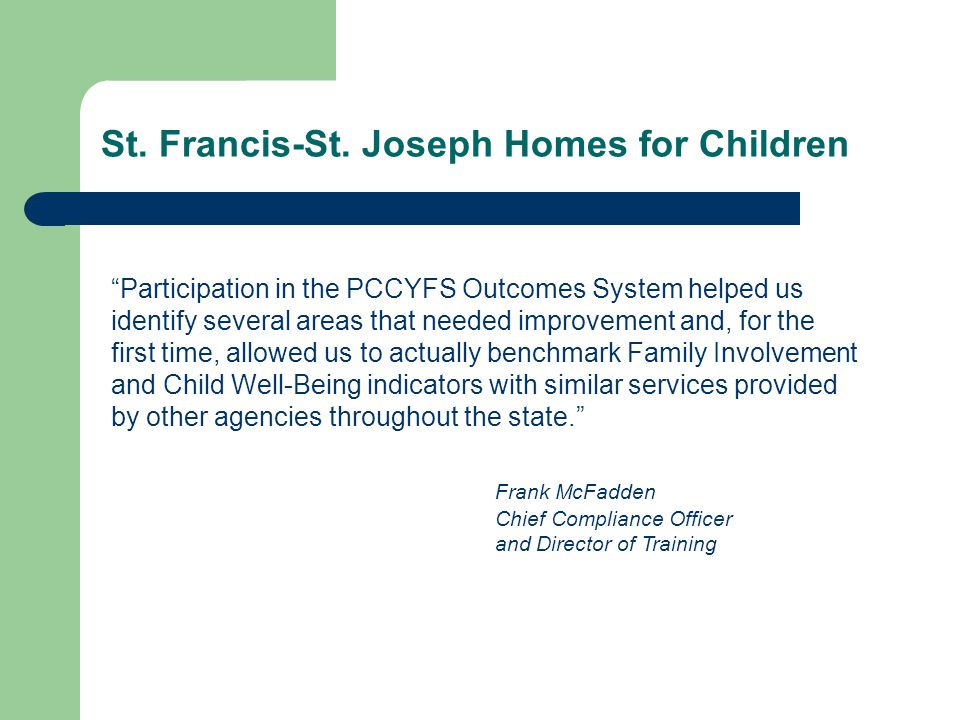 "St. Francis-St. Joseph Homes for Children ""Participation in the PCCYFS Outcomes System helped us identify several areas that needed improvement and, f"