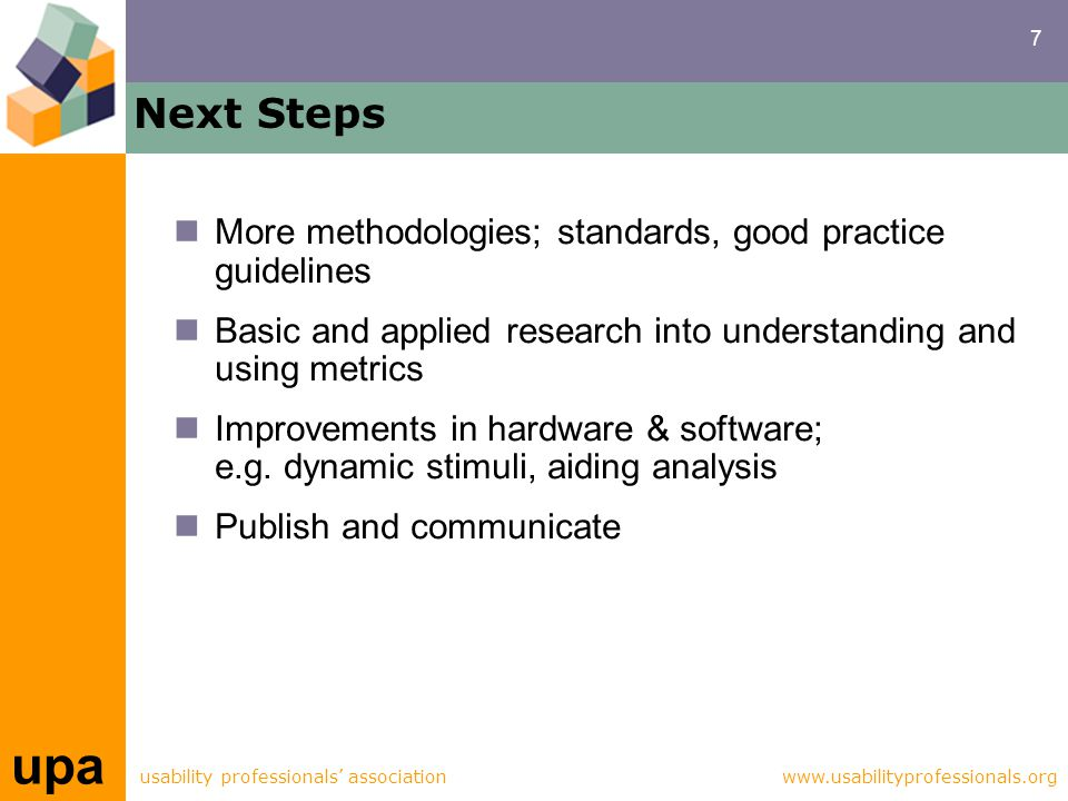 7 upa usability professionals' associationwww.usabilityprofessionals.org Next Steps More methodologies; standards, good practice guidelines Basic and applied research into understanding and using metrics Improvements in hardware & software; e.g.