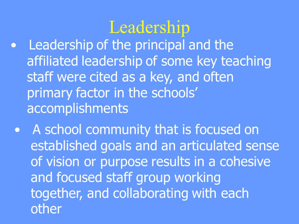 Leadership Leadership of the principal and the affiliated leadership of some key teaching staff were cited as a key, and often primary factor in the schools' accomplishments A school community that is focused on established goals and an articulated sense of vision or purpose results in a cohesive and focused staff group working together, and collaborating with each other