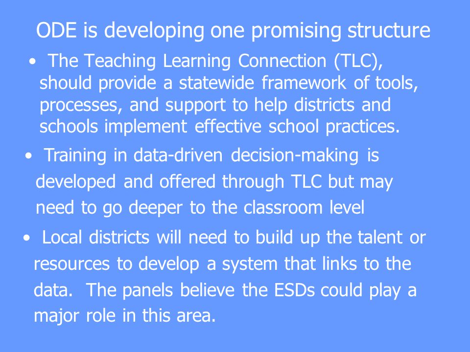 ODE is developing one promising structure The Teaching Learning Connection (TLC), should provide a statewide framework of tools, processes, and support to help districts and schools implement effective school practices.