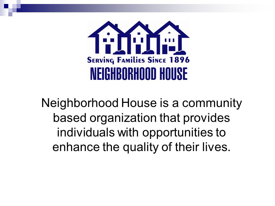 Neighborhood House is a community based organization that provides individuals with opportunities to enhance the quality of their lives.