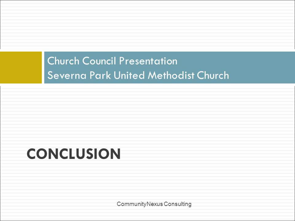 Church Council Presentation Severna Park United Methodist Church CommunityNexus Consulting CONCLUSION