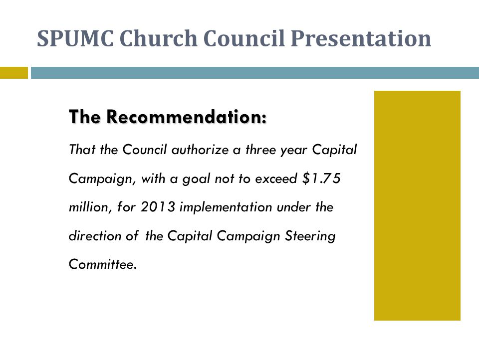 SPUMC Church Council Presentation The Recommendation: The Recommendation: That the Council authorize a three year Capital Campaign, with a goal not to exceed $1.75 million, for 2013 implementation under the direction of the Capital Campaign Steering Committee.