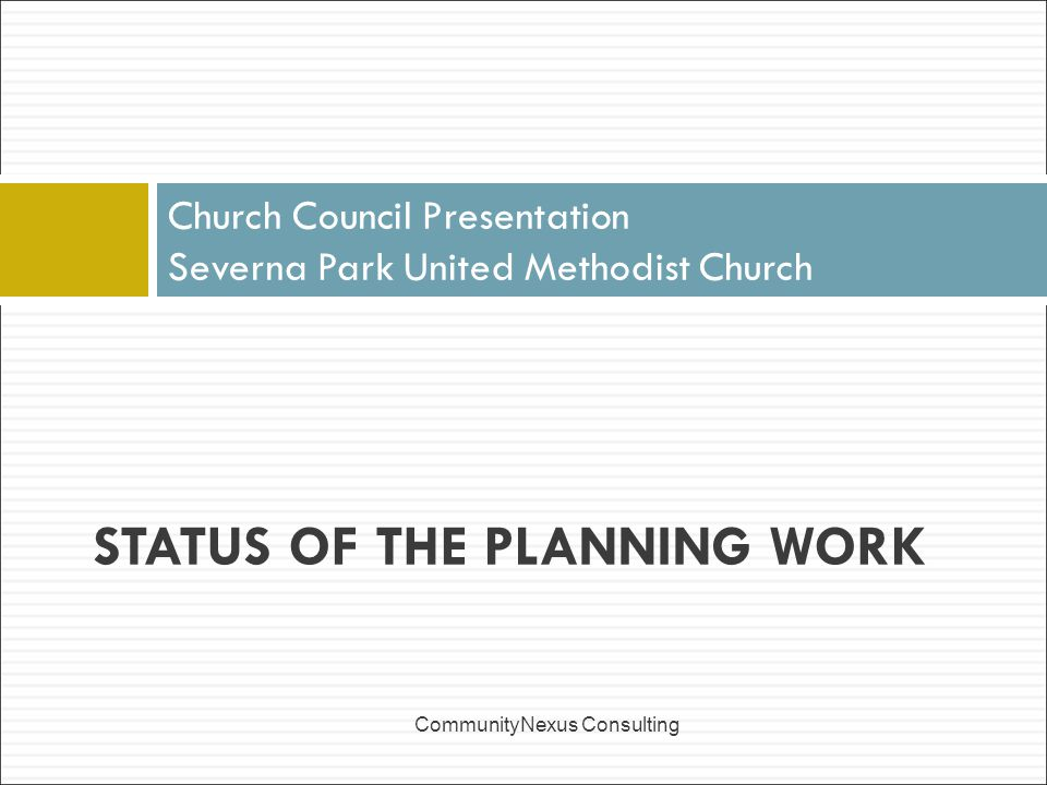 Church Council Presentation Severna Park United Methodist Church CommunityNexus Consulting STATUS OF THE PLANNING WORK