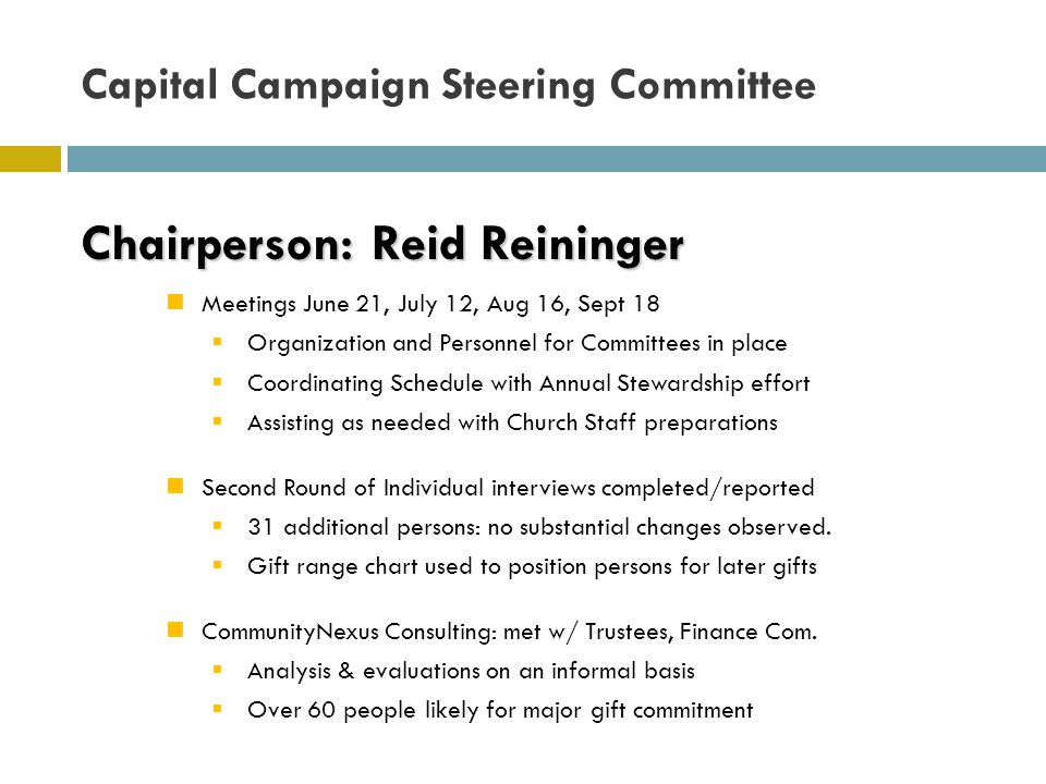 Capital Campaign Steering Committee Chairperson: Reid Reininger Meetings June 21, July 12, Aug 16, Sept 18  Organization and Personnel for Committees in place  Coordinating Schedule with Annual Stewardship effort  Assisting as needed with Church Staff preparations Second Round of Individual interviews completed/reported  31 additional persons: no substantial changes observed.