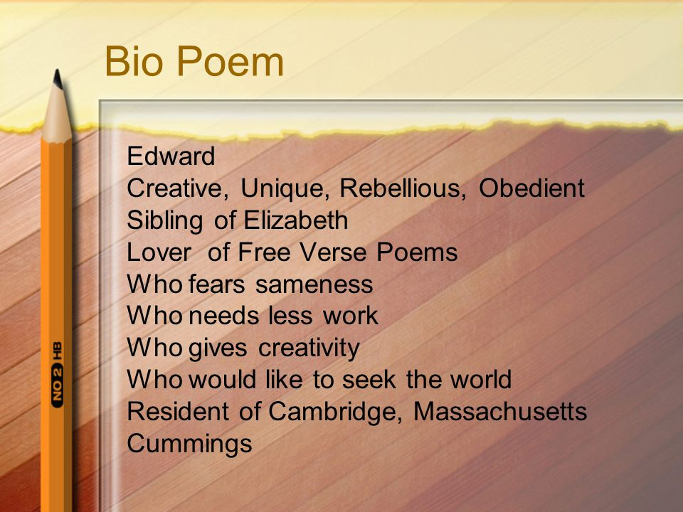 Bio Poem Edward Creative, Unique, Rebellious, Obedient Sibling of Elizabeth Lover of Free Verse Poems Who fears sameness Who needs less work Who gives creativity Who would like to seek the world Resident of Cambridge, Massachusetts Cummings