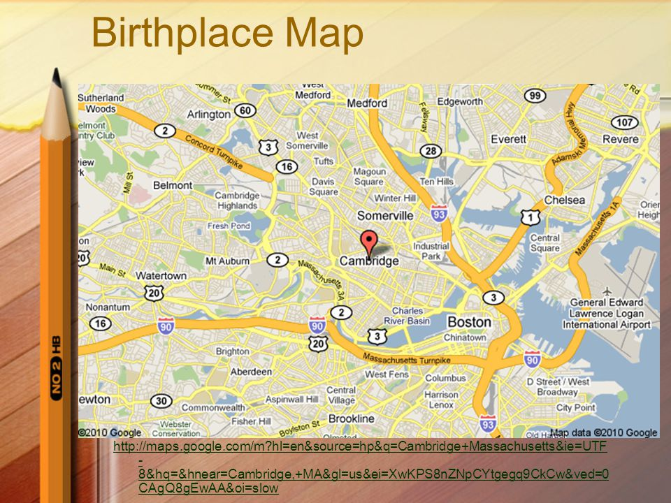 Birthplace Map http://maps.google.com/m?hl=en&source=hp&q=Cambridge+Massachusetts&ie=UTF - 8&hq=&hnear=Cambridge,+MA&gl=us&ei=XwKPS8nZNpCYtgegq9CkCw&ved=0 CAgQ8gEwAA&oi=slow