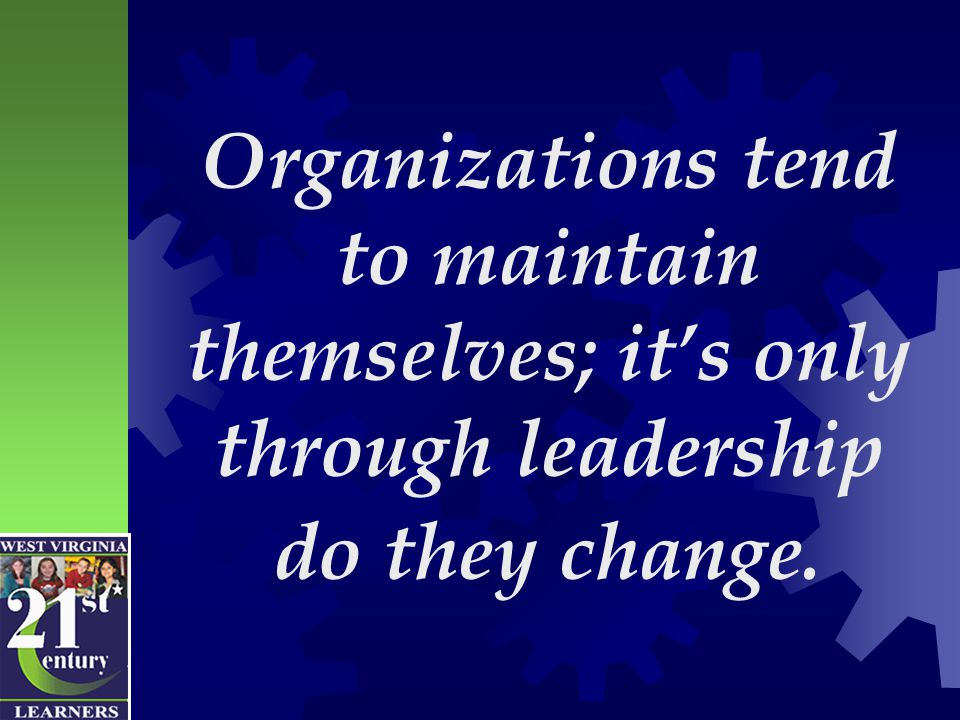 Organizations tend to maintain themselves; it's only through leadership do they change.