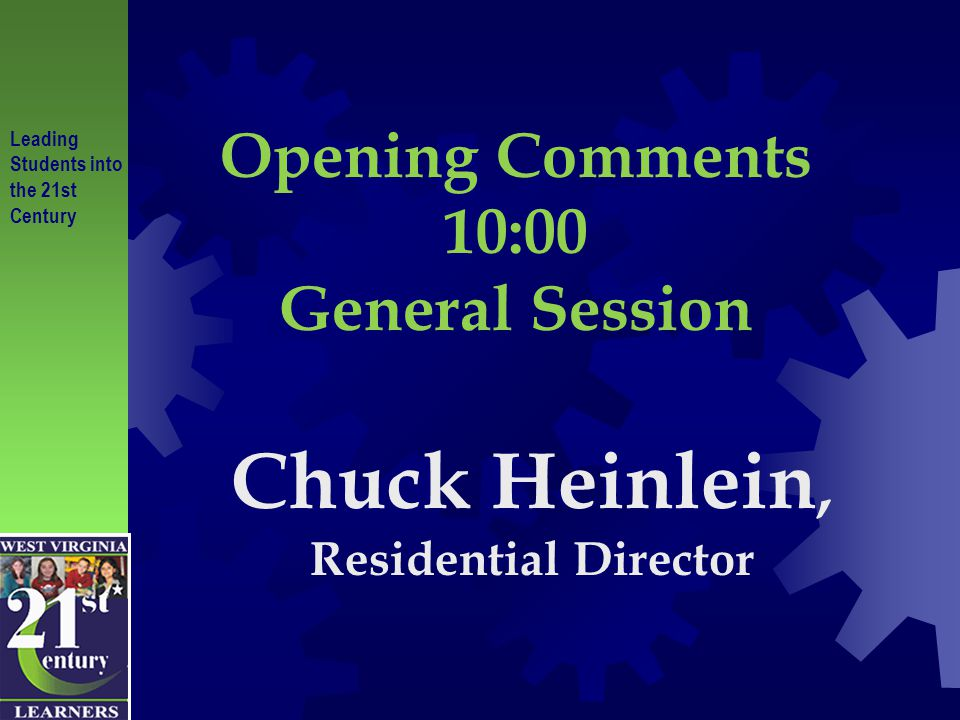 Leading Students into the 21st Century Opening Comments 10:00 General Session Chuck Heinlein, Residential Director