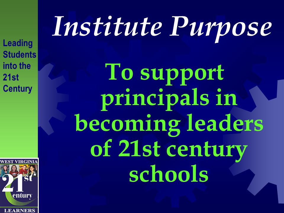 Institute Purpose To support principals in becoming leaders of 21st century schools Leading Students into the 21st Century