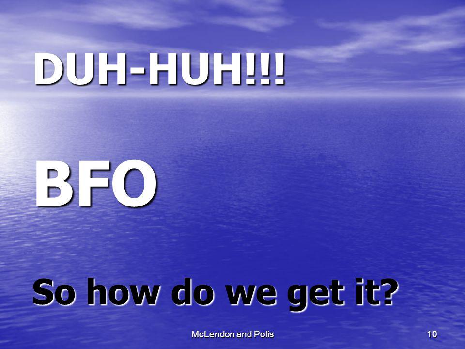 McLendon and Polis10 DUH-HUH!!! BFO So how do we get it?