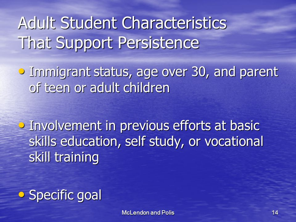 McLendon and Polis14 Adult Student Characteristics That Support Persistence Immigrant status, age over 30, and parent of teen or adult children Immigrant status, age over 30, and parent of teen or adult children Involvement in previous efforts at basic skills education, self study, or vocational skill training Involvement in previous efforts at basic skills education, self study, or vocational skill training Specific goal Specific goal