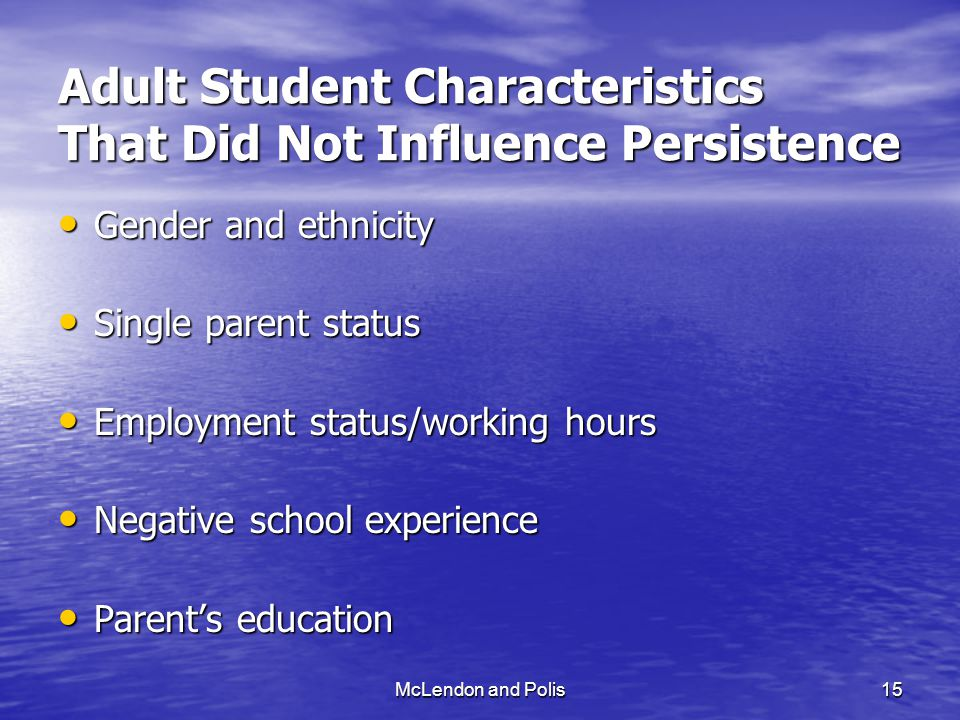 McLendon and Polis15 Adult Student Characteristics That Did Not Influence Persistence Gender and ethnicity Gender and ethnicity Single parent status Single parent status Employment status/working hours Employment status/working hours Negative school experience Negative school experience Parent's education Parent's education