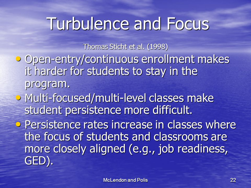 McLendon and Polis22 Turbulence and Focus Thomas Sticht et al. (1998) Open-entry/continuous enrollment makes it harder for students to stay in the pro
