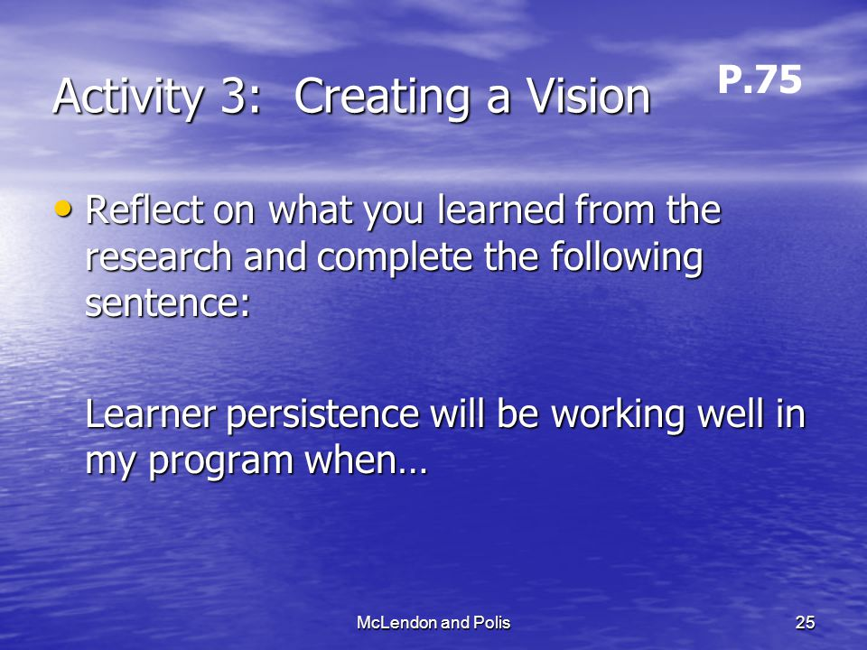 McLendon and Polis25 Activity 3: Creating a Vision Reflect on what you learned from the research and complete the following sentence: Reflect on what you learned from the research and complete the following sentence: Learner persistence will be working well in my program when… P.75