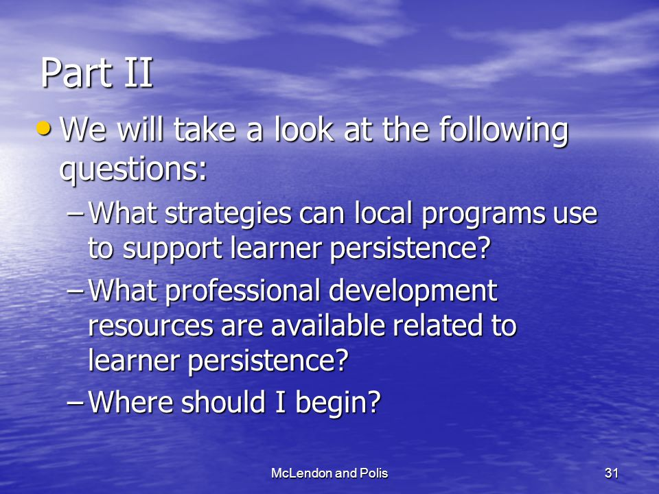 McLendon and Polis31 Part II We will take a look at the following questions: We will take a look at the following questions: –What strategies can local programs use to support learner persistence.