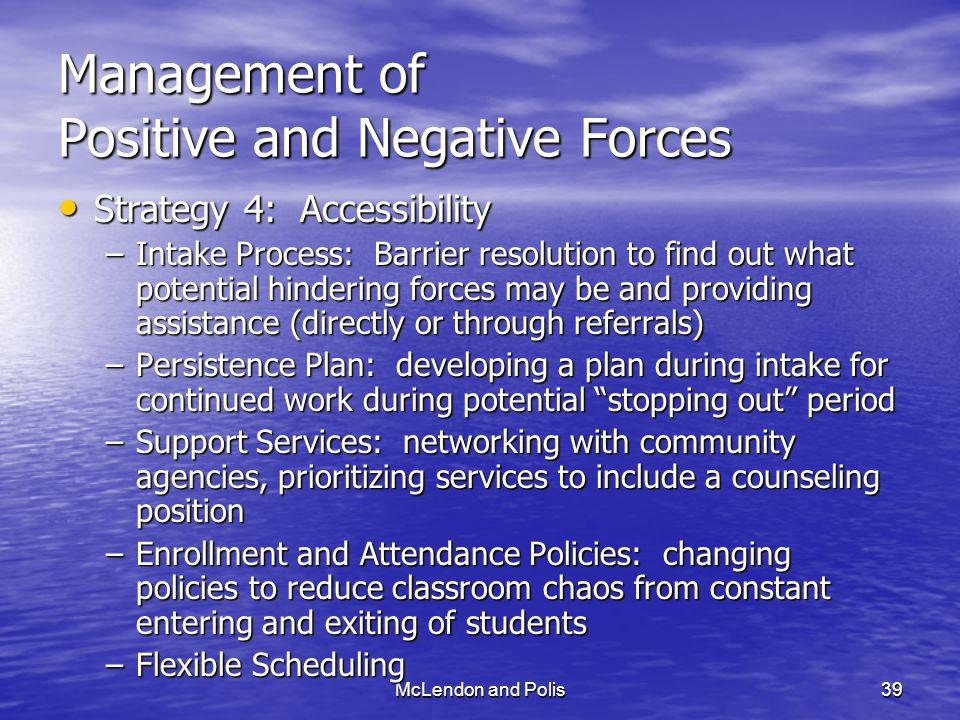 McLendon and Polis39 Management of Positive and Negative Forces Strategy 4: Accessibility Strategy 4: Accessibility –Intake Process: Barrier resolution to find out what potential hindering forces may be and providing assistance (directly or through referrals) –Persistence Plan: developing a plan during intake for continued work during potential stopping out period –Support Services: networking with community agencies, prioritizing services to include a counseling position –Enrollment and Attendance Policies: changing policies to reduce classroom chaos from constant entering and exiting of students –Flexible Scheduling