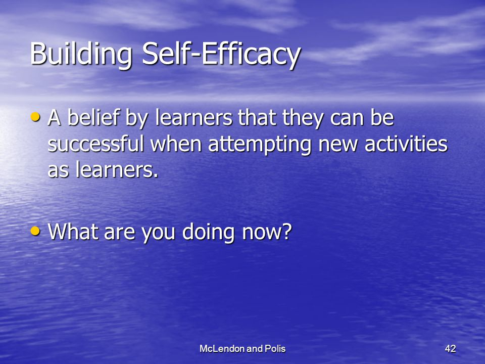 McLendon and Polis42 Building Self-Efficacy A belief by learners that they can be successful when attempting new activities as learners.