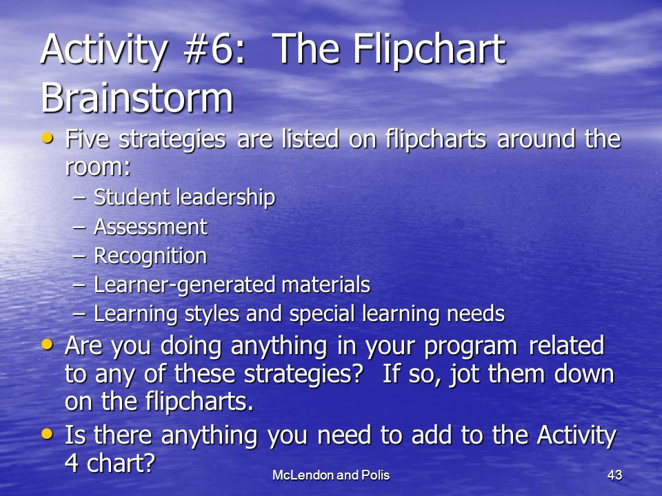 McLendon and Polis43 Activity #6: The Flipchart Brainstorm Five strategies are listed on flipcharts around the room: Five strategies are listed on flipcharts around the room: –Student leadership –Assessment –Recognition –Learner-generated materials –Learning styles and special learning needs Are you doing anything in your program related to any of these strategies.