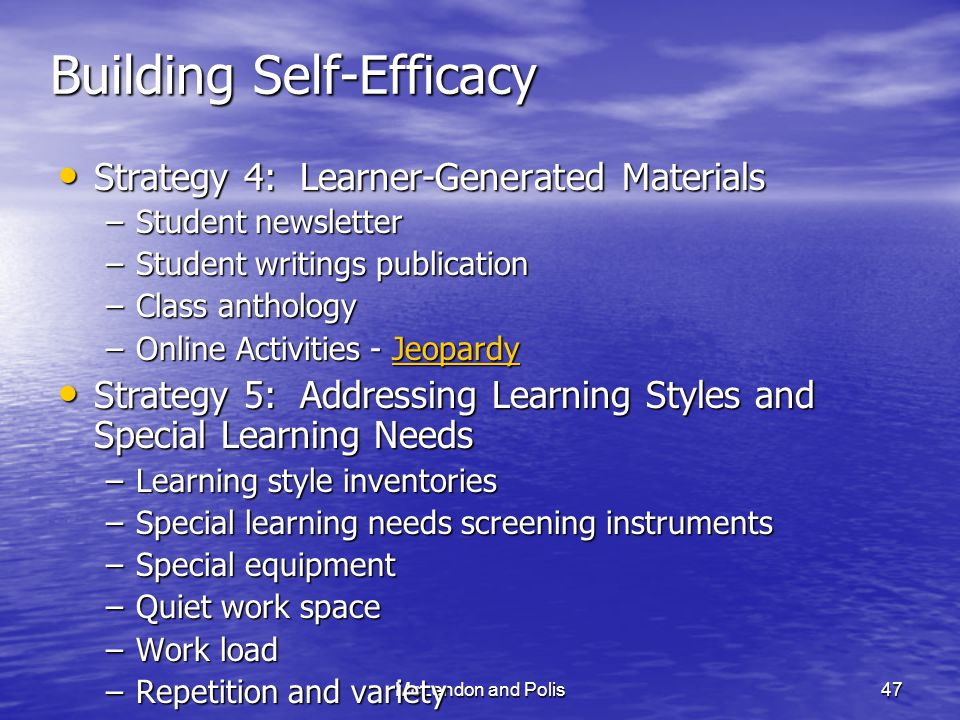 McLendon and Polis47 Building Self-Efficacy Strategy 4: Learner-Generated Materials Strategy 4: Learner-Generated Materials –Student newsletter –Student writings publication –Class anthology –Online Activities - Jeopardy Jeopardy Strategy 5: Addressing Learning Styles and Special Learning Needs Strategy 5: Addressing Learning Styles and Special Learning Needs –Learning style inventories –Special learning needs screening instruments –Special equipment –Quiet work space –Work load –Repetition and variety