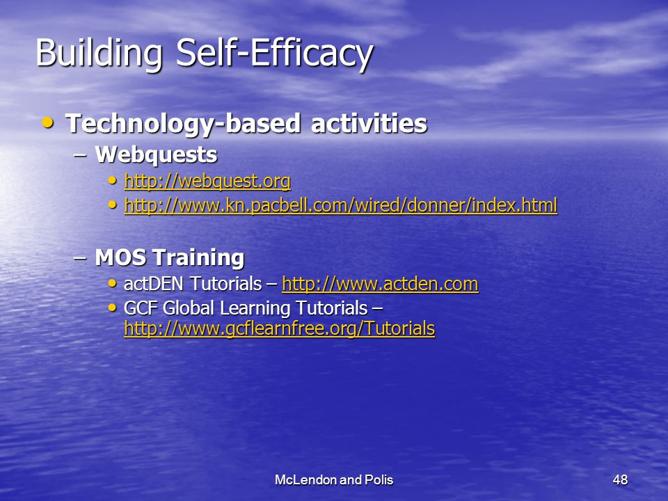 McLendon and Polis48 Building Self-Efficacy Technology-based activities Technology-based activities –Webquests http://webquest.org http://webquest.org http://webquest.org http://www.kn.pacbell.com/wired/donner/index.html http://www.kn.pacbell.com/wired/donner/index.html http://www.kn.pacbell.com/wired/donner/index.html –MOS Training actDEN Tutorials – http://www.actden.com actDEN Tutorials – http://www.actden.comhttp://www.actden.com GCF Global Learning Tutorials – http://www.gcflearnfree.org/Tutorials GCF Global Learning Tutorials – http://www.gcflearnfree.org/Tutorials http://www.gcflearnfree.org/Tutorials