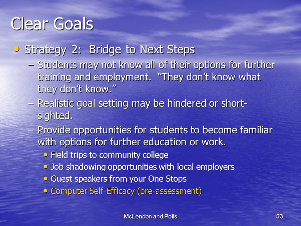McLendon and Polis53 Clear Goals Strategy 2: Bridge to Next Steps Strategy 2: Bridge to Next Steps –Students may not know all of their options for further training and employment.