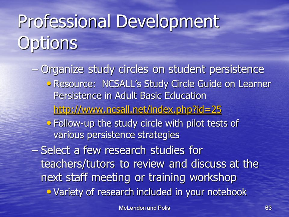 McLendon and Polis63 Professional Development Options –Organize study circles on student persistence Resource: NCSALL's Study Circle Guide on Learner Persistence in Adult Basic Education Resource: NCSALL's Study Circle Guide on Learner Persistence in Adult Basic Education http://www.ncsall.net/index.php?id=25 Follow-up the study circle with pilot tests of various persistence strategies Follow-up the study circle with pilot tests of various persistence strategies –Select a few research studies for teachers/tutors to review and discuss at the next staff meeting or training workshop Variety of research included in your notebook Variety of research included in your notebook