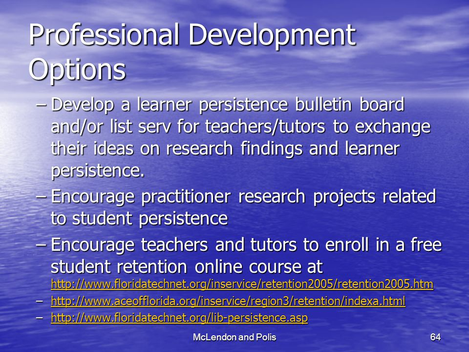 McLendon and Polis64 Professional Development Options –Develop a learner persistence bulletin board and/or list serv for teachers/tutors to exchange their ideas on research findings and learner persistence.