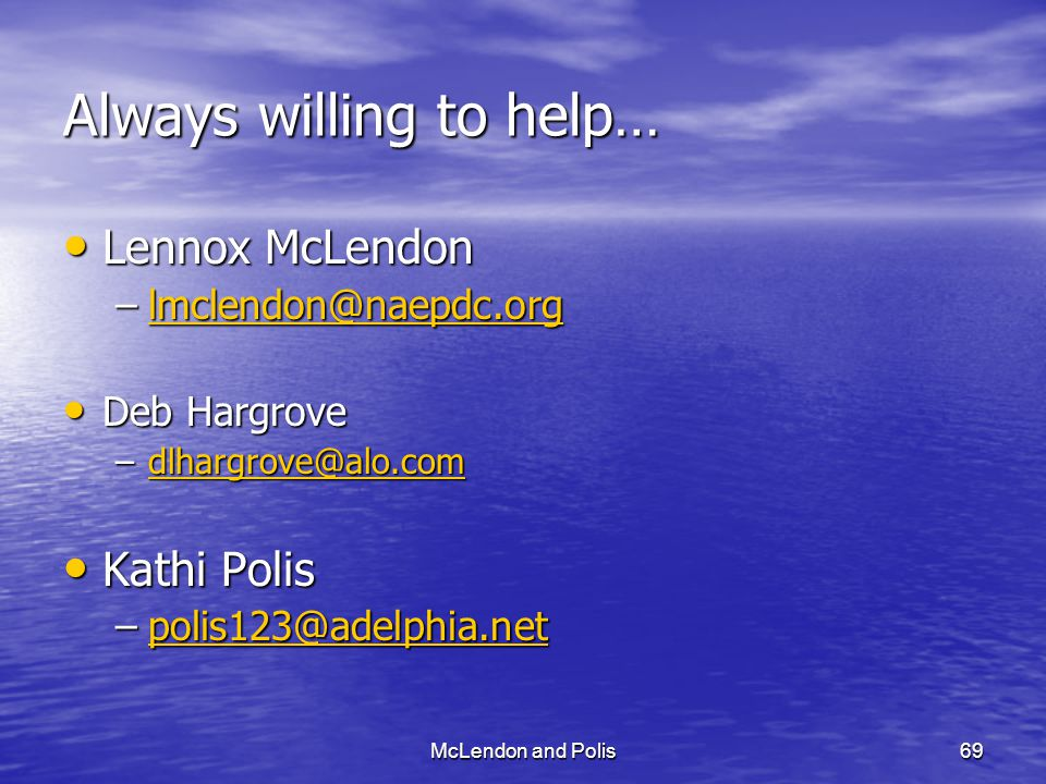 McLendon and Polis69 Always willing to help… Lennox McLendon Lennox McLendon –lmclendon@naepdc.org lmclendon@naepdc.org Deb Hargrove Deb Hargrove –dlhargrove@alo.com dlhargrove@alo.com Kathi Polis Kathi Polis –polis123@adelphia.net polis123@adelphia.net