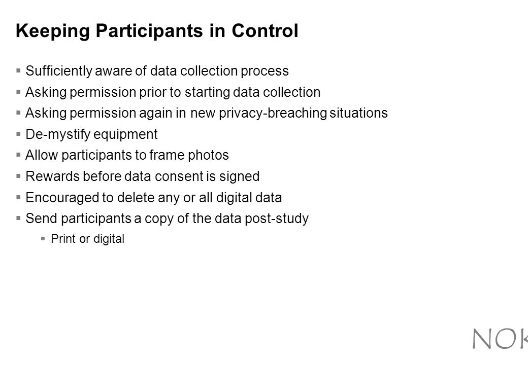 Keeping Participants in Control  Sufficiently aware of data collection process  Asking permission prior to starting data collection  Asking permission again in new privacy-breaching situations  De-mystify equipment  Allow participants to frame photos  Rewards before data consent is signed  Encouraged to delete any or all digital data  Send participants a copy of the data post-study  Print or digital NOKIA