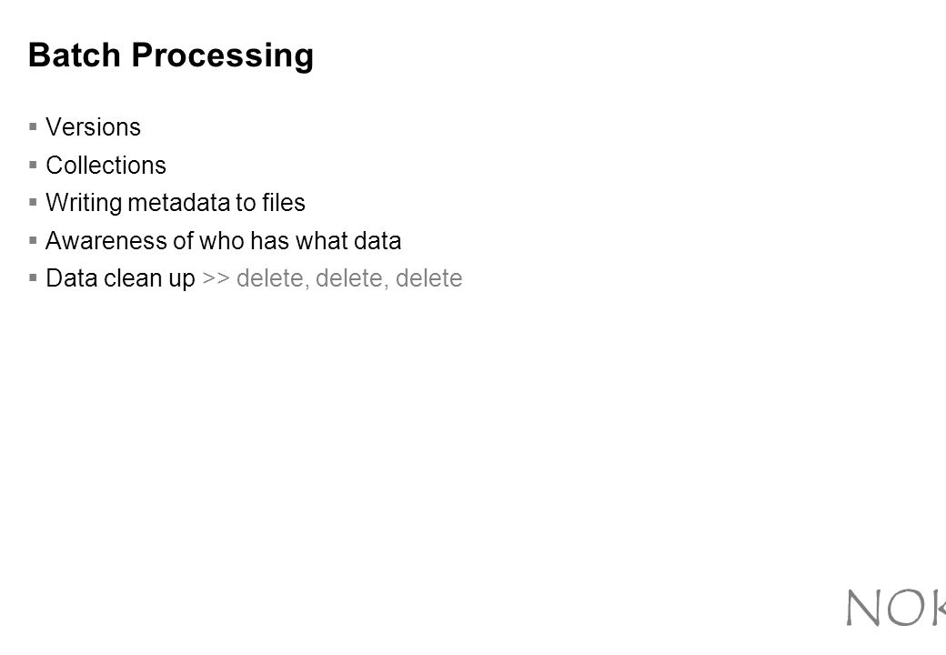 Batch Processing  Versions  Collections  Writing metadata to files  Awareness of who has what data  Data clean up >> delete, delete, delete NOKIA