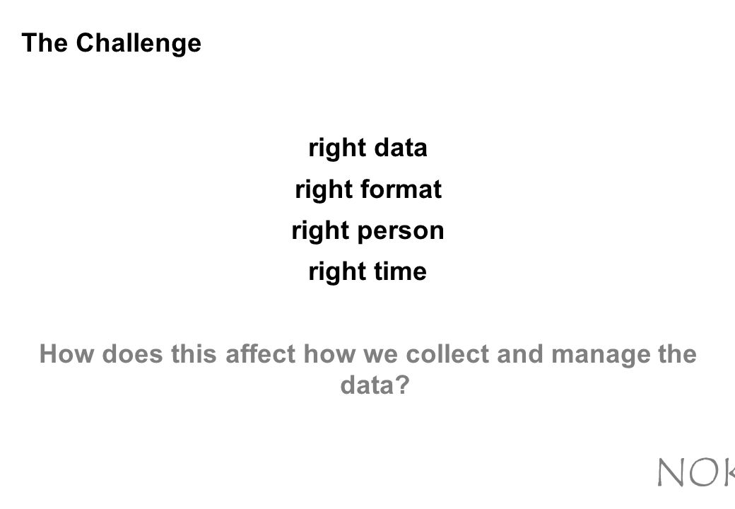 The Challenge right data right format right person right time How does this affect how we collect and manage the data.