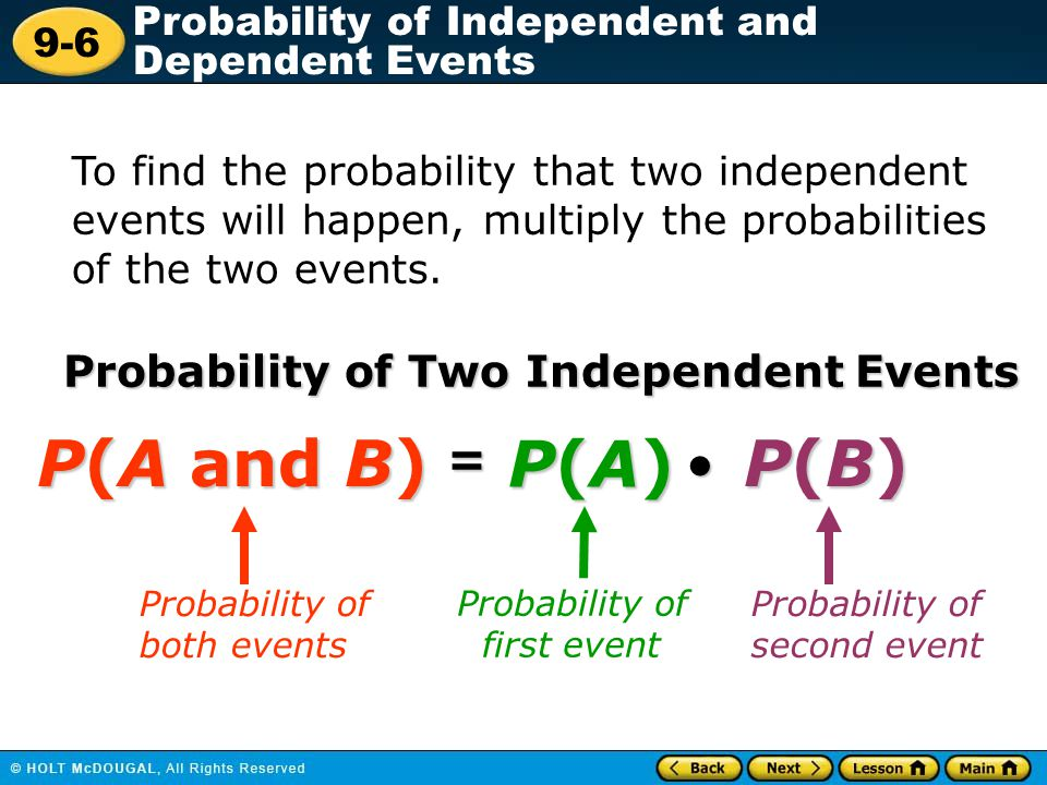9-6 Probability of Independent and Dependent Events To find the probability that two independent events will happen, multiply the probabilities of the