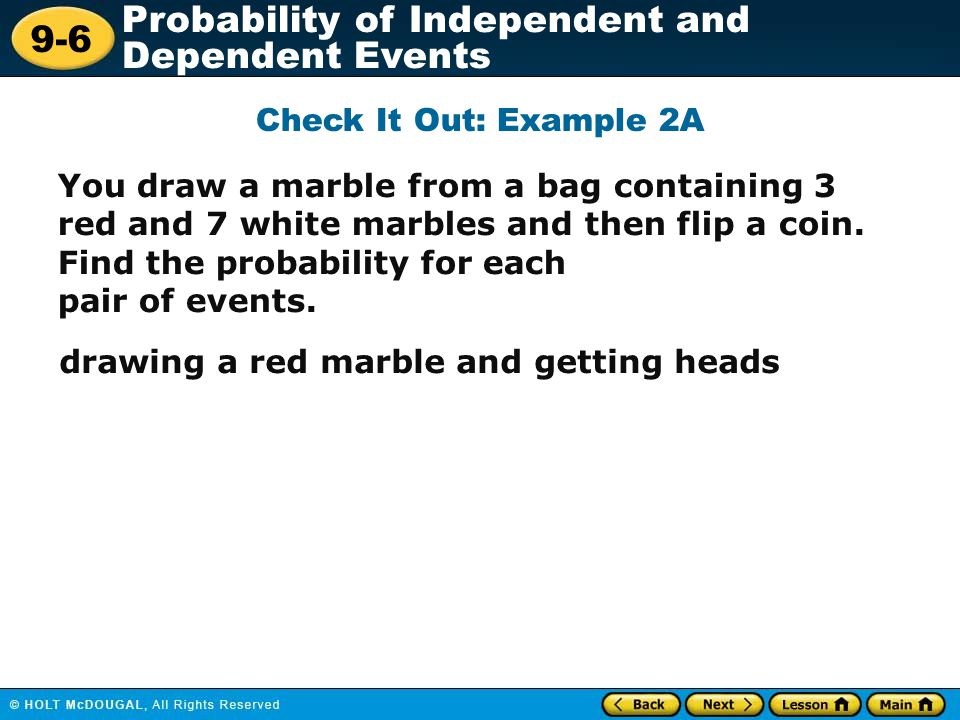 9-6 Probability of Independent and Dependent Events Check It Out: Example 2A You draw a marble from a bag containing 3 red and 7 white marbles and the