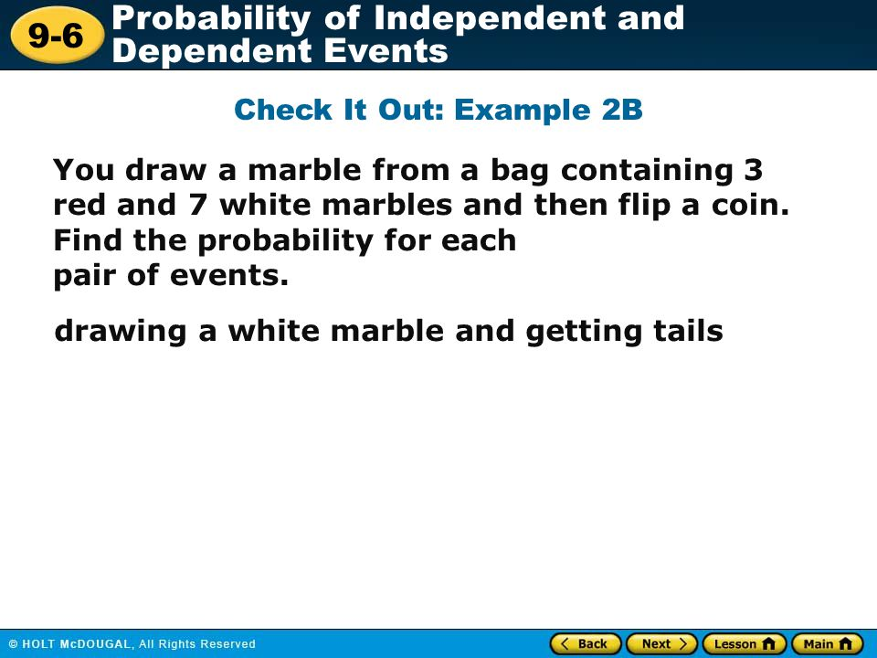 9-6 Probability of Independent and Dependent Events Check It Out: Example 2B You draw a marble from a bag containing 3 red and 7 white marbles and the